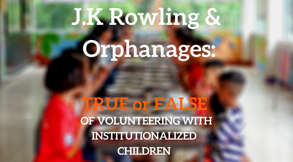 J.K Rowling and Orphanages: The True and False of Volunteering With Institutionalized Children